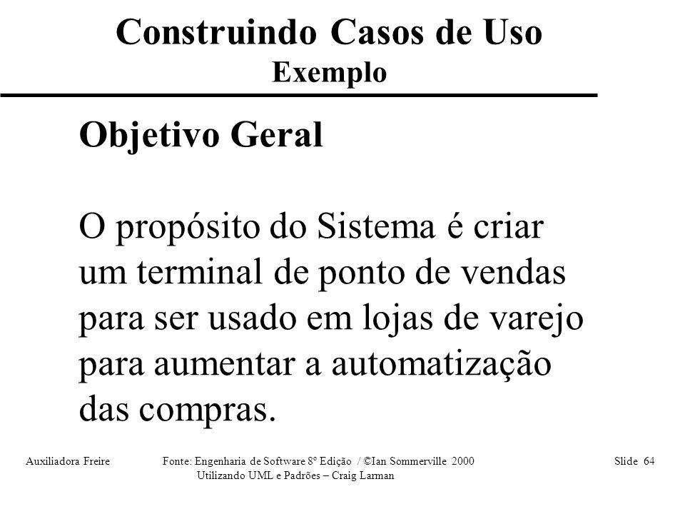 Auxiliadora Freire Fonte: Engenharia de Software 8º Edição / ©Ian Sommerville 2000 Slide 64 Utilizando UML e Padrões – Craig Larman Construindo Casos