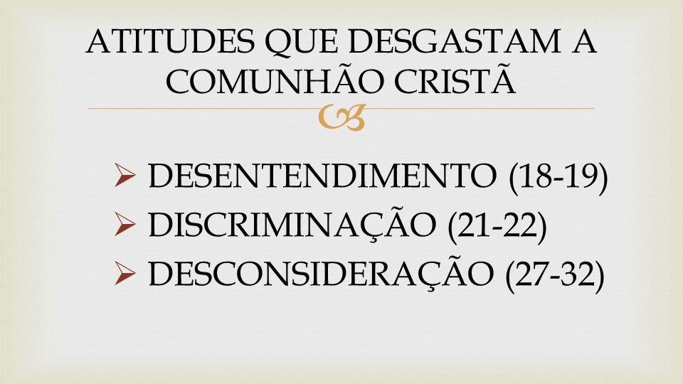   DESENTENDIMENTO (18-19)  DISCRIMINAÇÃO (21-22)  DESCONSIDERAÇÃO (27-32) ATITUDES QUE DESGASTAM A COMUNHÃO CRISTÃ