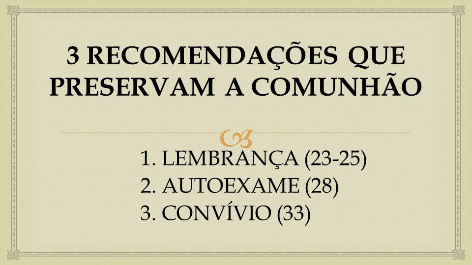  3 RECOMENDAÇÕES QUE PRESERVAM A COMUNHÃO 1. LEMBRANÇA (23-25) 2. AUTOEXAME (28) 3. CONVÍVIO (33)