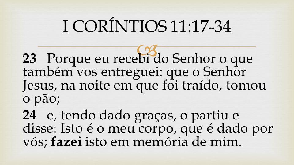  23 Porque eu recebi do Senhor o que também vos entreguei: que o Senhor Jesus, na noite em que foi traído, tomou o pão; 24 e, tendo dado graças, o pa