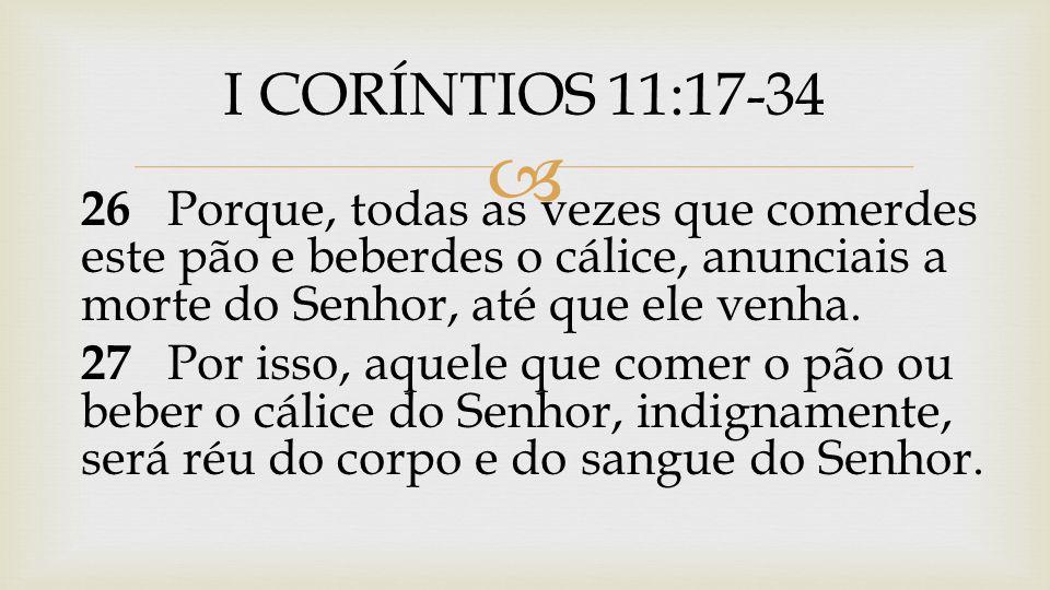  26 Porque, todas as vezes que comerdes este pão e beberdes o cálice, anunciais a morte do Senhor, até que ele venha. 27 Por isso, aquele que comer o