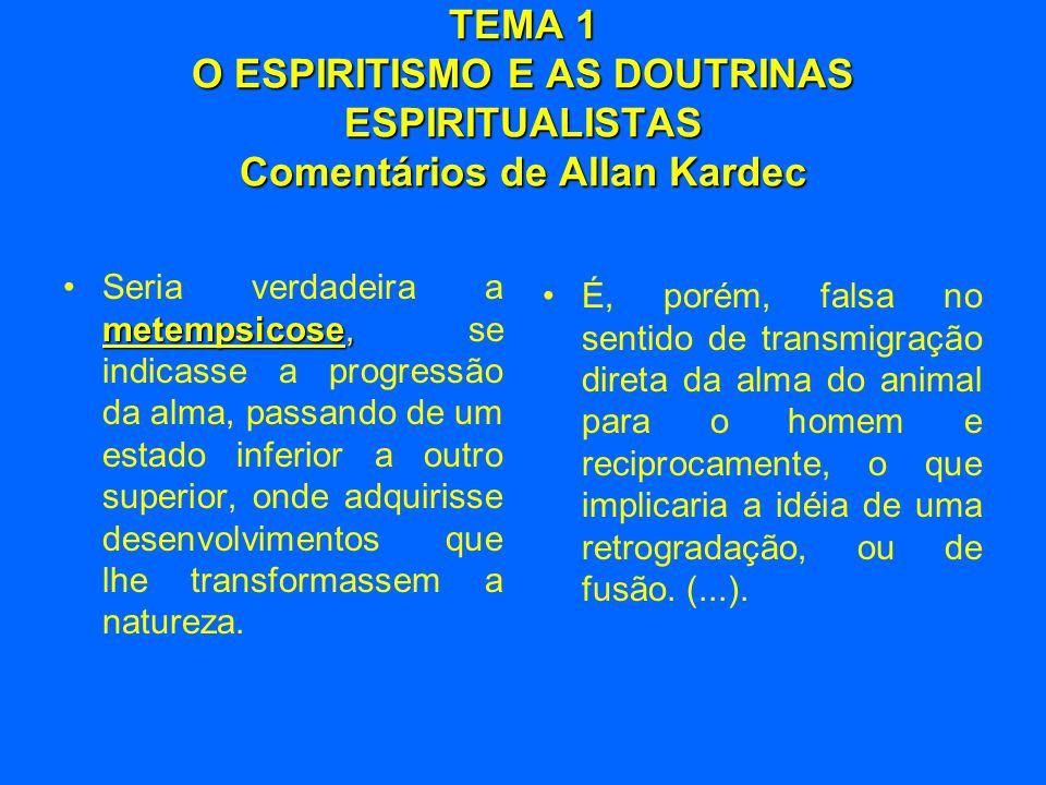 TEMA 1 O ESPIRITISMO E AS DOUTRINAS ESPIRITUALISTAS Comentários de Allan Kardec metempsicose, •Seria verdadeira a metempsicose, se indicasse a progres