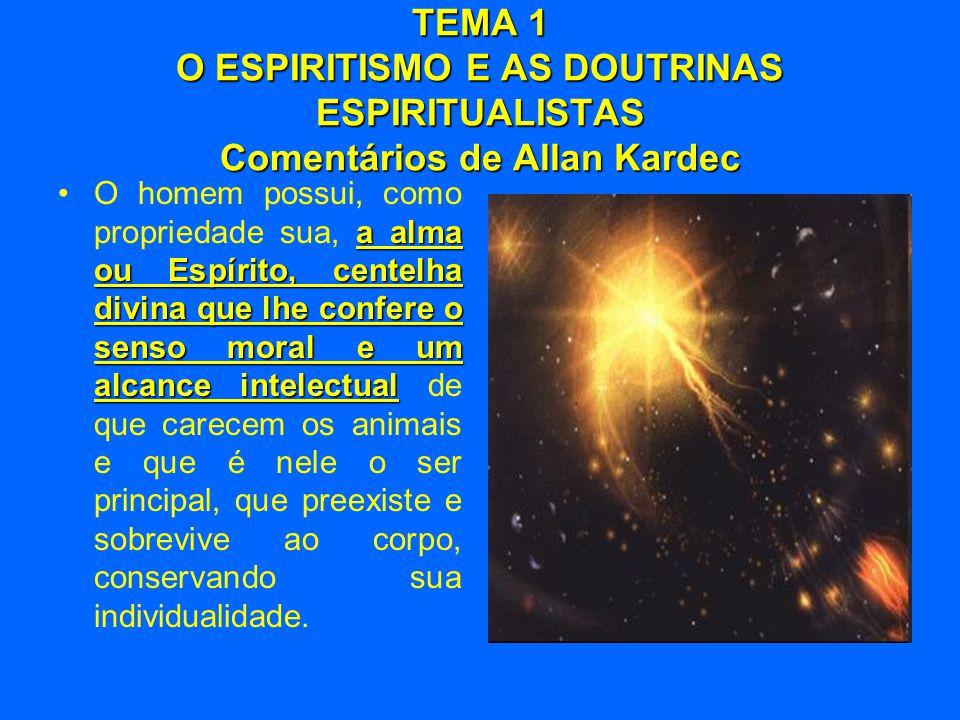 TEMA 1 O ESPIRITISMO E AS DOUTRINAS ESPIRITUALISTAS Comentários de Allan Kardec a alma ou Espírito, centelha divina que lhe confere o senso moral e um