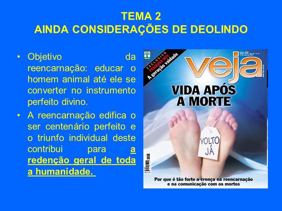 TEMA 2 AINDA CONSIDERAÇÕES DE DEOLINDO •Objetivo da reencarnação: educar o homem animal até ele se converter no instrumento perfeito divino. •A reenca