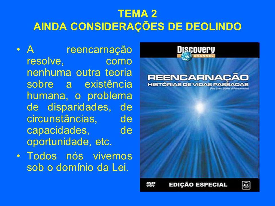 TEMA 2 AINDA CONSIDERAÇÕES DE DEOLINDO •A reencarnação resolve, como nenhuma outra teoria sobre a existência humana, o problema de disparidades, de circunstâncias, de capacidades, de oportunidade, etc.