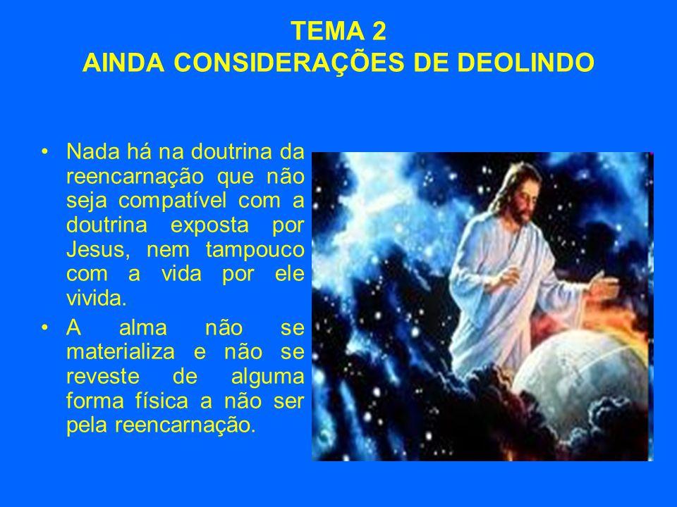 TEMA 2 AINDA CONSIDERAÇÕES DE DEOLINDO •Nada há na doutrina da reencarnação que não seja compatível com a doutrina exposta por Jesus, nem tampouco com