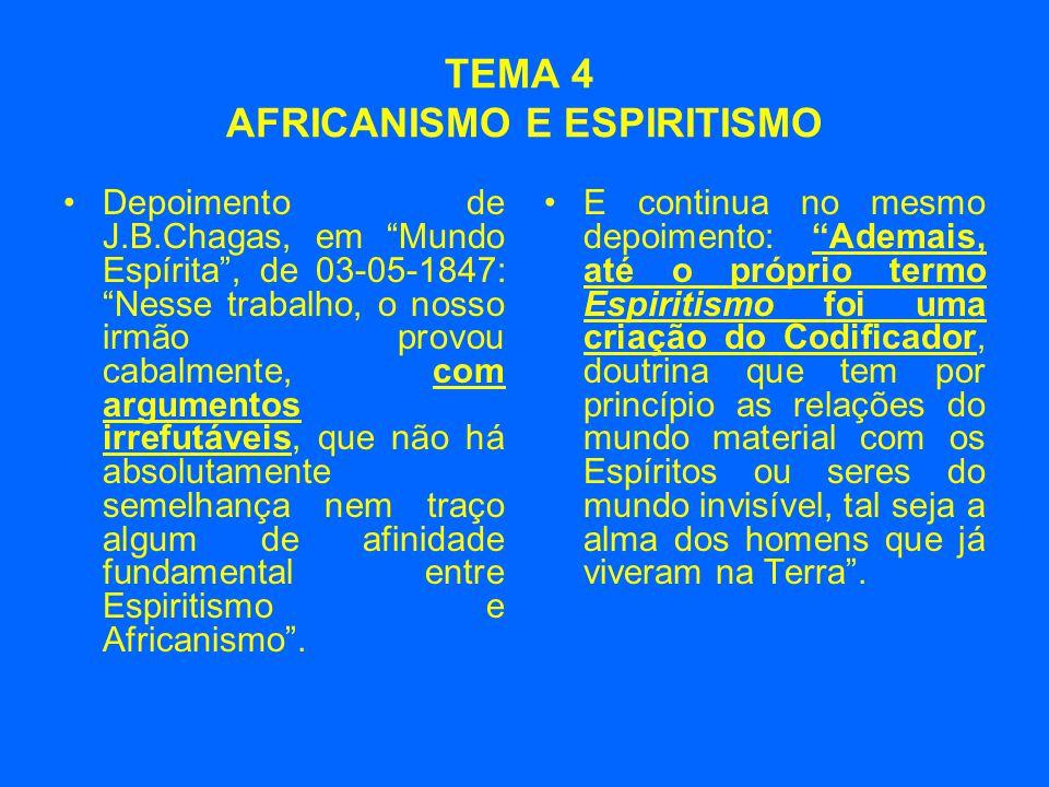 TEMA 4 AFRICANISMO E ESPIRITISMO •Depoimento de J.B.Chagas, em Mundo Espírita , de 03-05-1847: Nesse trabalho, o nosso irmão provou cabalmente, com argumentos irrefutáveis, que não há absolutamente semelhança nem traço algum de afinidade fundamental entre Espiritismo e Africanismo .