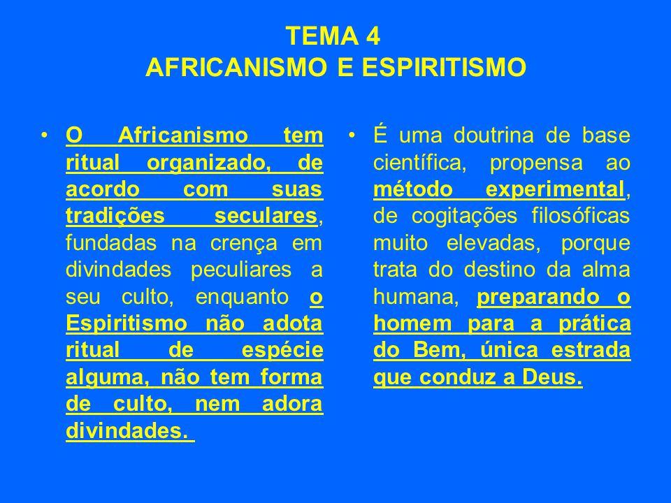 TEMA 4 AFRICANISMO E ESPIRITISMO •O Africanismo tem ritual organizado, de acordo com suas tradições seculares, fundadas na crença em divindades peculiares a seu culto, enquanto o Espiritismo não adota ritual de espécie alguma, não tem forma de culto, nem adora divindades.