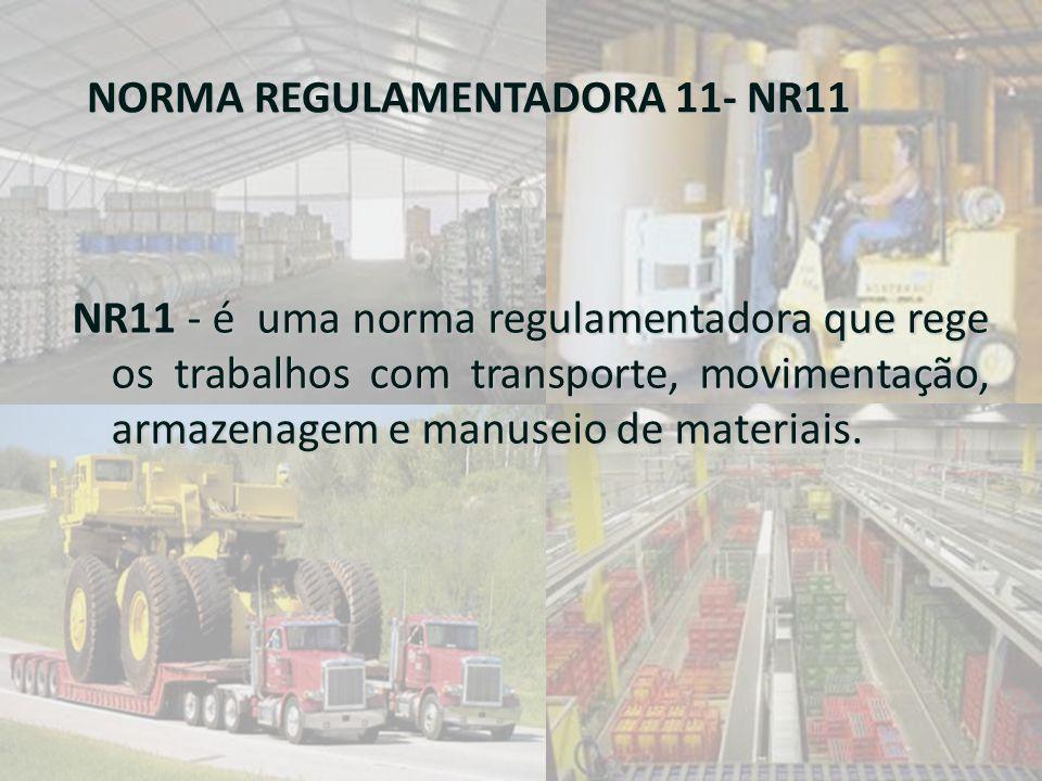 NORMA REGULAMENTADORA 11- NR11 NR11 - é uma norma regulamentadora que rege os trabalhos com transporte, movimentação, armazenagem e manuseio de materi