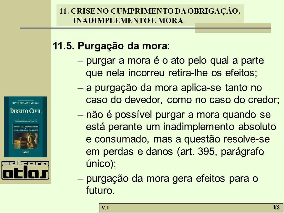 V. II 13 11. CRISE NO CUMPRIMENTO DA OBRIGAÇÃO, INADIMPLEMENTO E MORA 11.5. Purgação da mora: – purgar a mora é o ato pelo qual a parte que nela incor