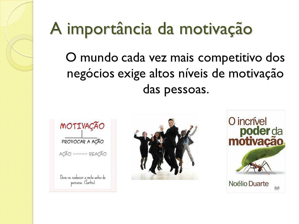 A importância da motivação O mundo cada vez mais competitivo dos negócios exige altos níveis de motivação das pessoas.
