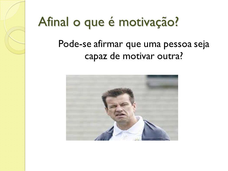 Afinal o que é motivação? Pode-se afirmar que uma pessoa seja capaz de motivar outra?