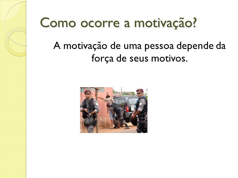 Como ocorre a motivação? A motivação de uma pessoa depende da força de seus motivos.