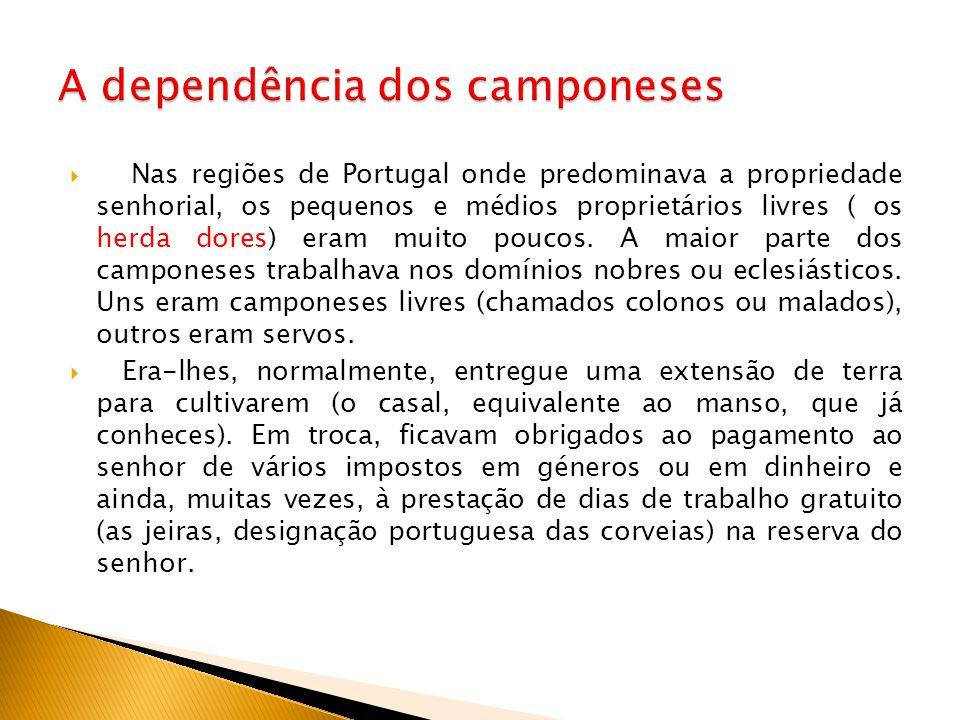  Nas regiões de Portugal onde predominava a propriedade senhorial, os pequenos e médios proprietários livres ( os herda dores) eram muito poucos. A m