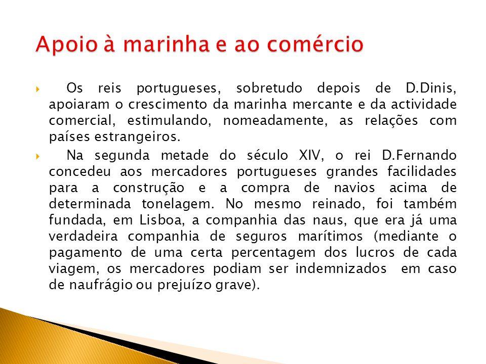  Os reis portugueses, sobretudo depois de D.Dinis, apoiaram o crescimento da marinha mercante e da actividade comercial, estimulando, nomeadamente, a