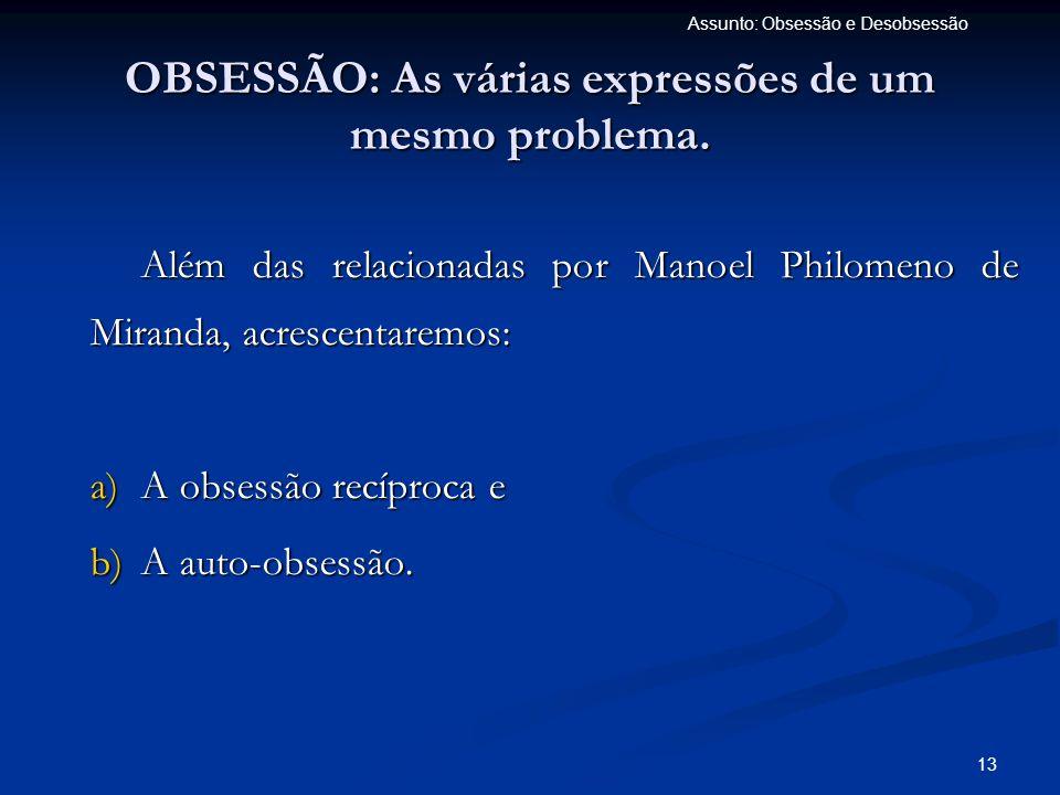 13 Assunto: Obsessão e Desobsessão OBSESSÃO: As várias expressões de um mesmo problema. Além das relacionadas por Manoel Philomeno de Miranda, acresce