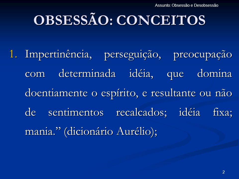 2 Assunto: Obsessão e Desobsessão OBSESSÃO: CONCEITOS 1.Impertinência, perseguição, preocupação com determinada idéia, que domina doentiamente o espír