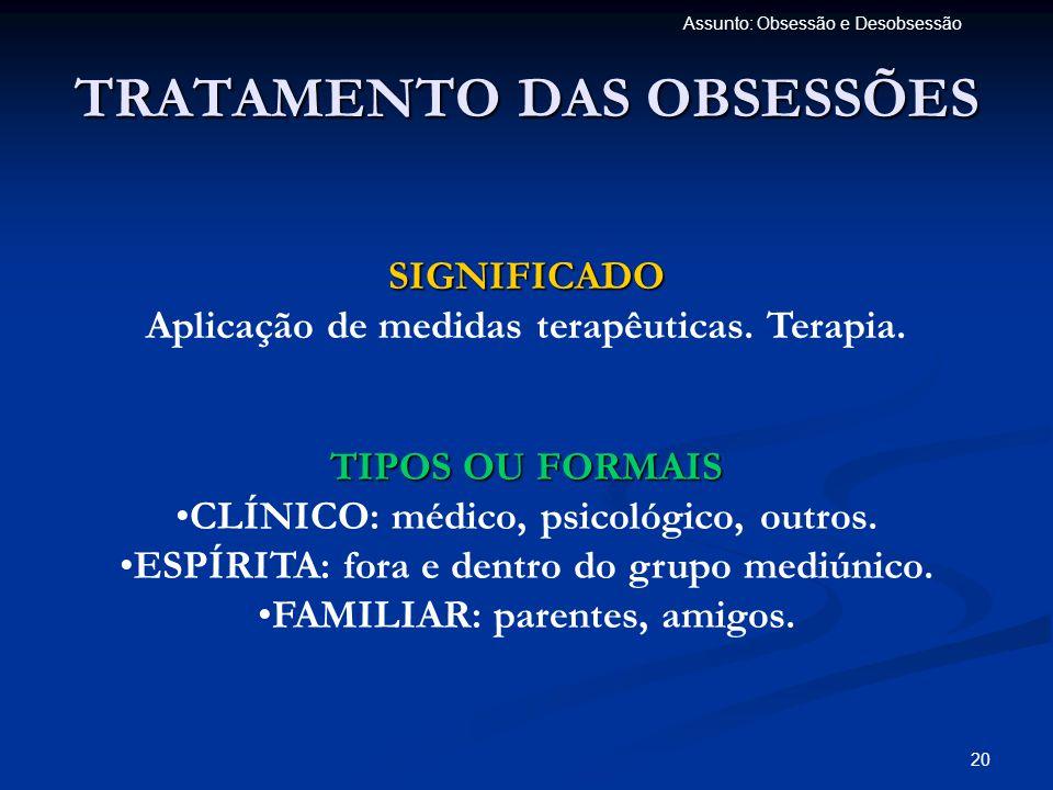 20 Assunto: Obsessão e Desobsessão TRATAMENTO DAS OBSESSÕES SIGNIFICADO Aplicação de medidas terapêuticas. Terapia. TIPOS OU FORMAIS •CLÍNICO: médico,