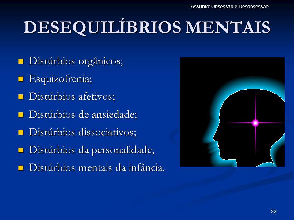 22 Assunto: Obsessão e Desobsessão DESEQUILÍBRIOS MENTAIS  Distúrbios orgânicos;  Esquizofrenia;  Distúrbios afetivos;  Distúrbios de ansiedade; 