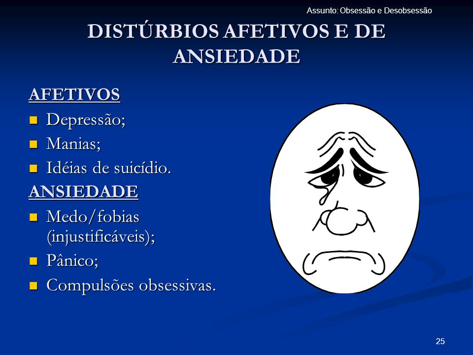25 Assunto: Obsessão e Desobsessão DISTÚRBIOS AFETIVOS E DE ANSIEDADE AFETIVOS  Depressão;  Manias;  Idéias de suicídio. ANSIEDADE  Medo/fobias (i