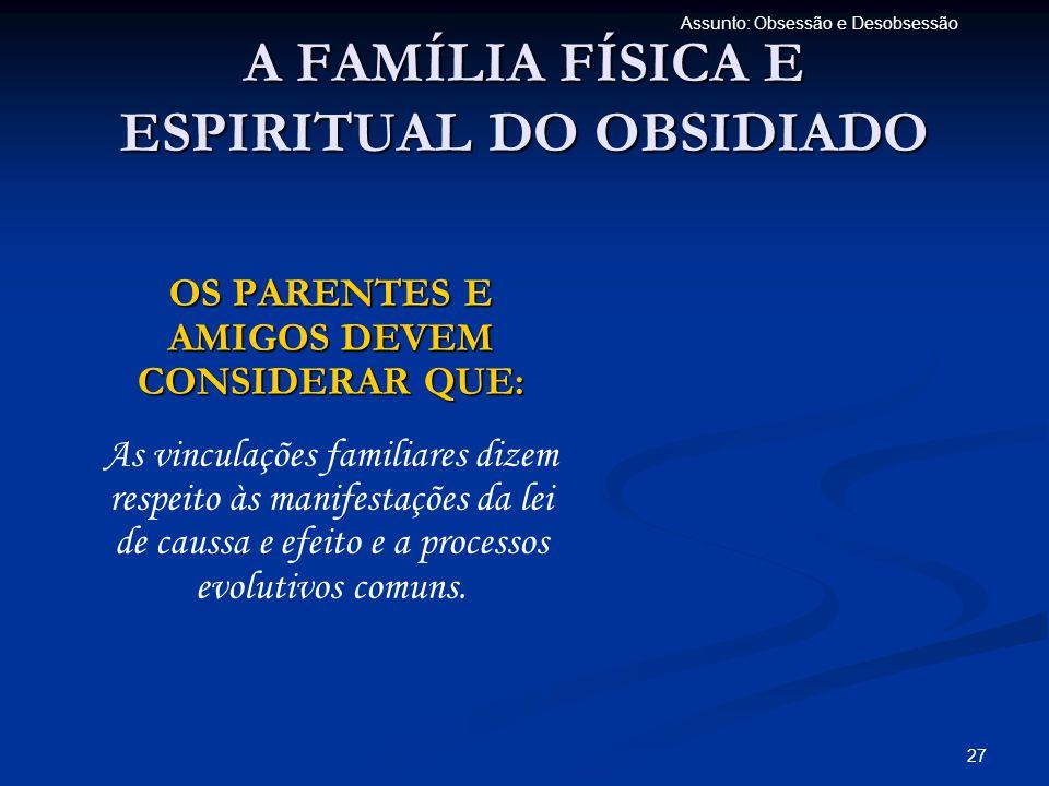 27 Assunto: Obsessão e Desobsessão A FAMÍLIA FÍSICA E ESPIRITUAL DO OBSIDIADO OS PARENTES E AMIGOS DEVEM CONSIDERAR QUE: As vinculações familiares diz