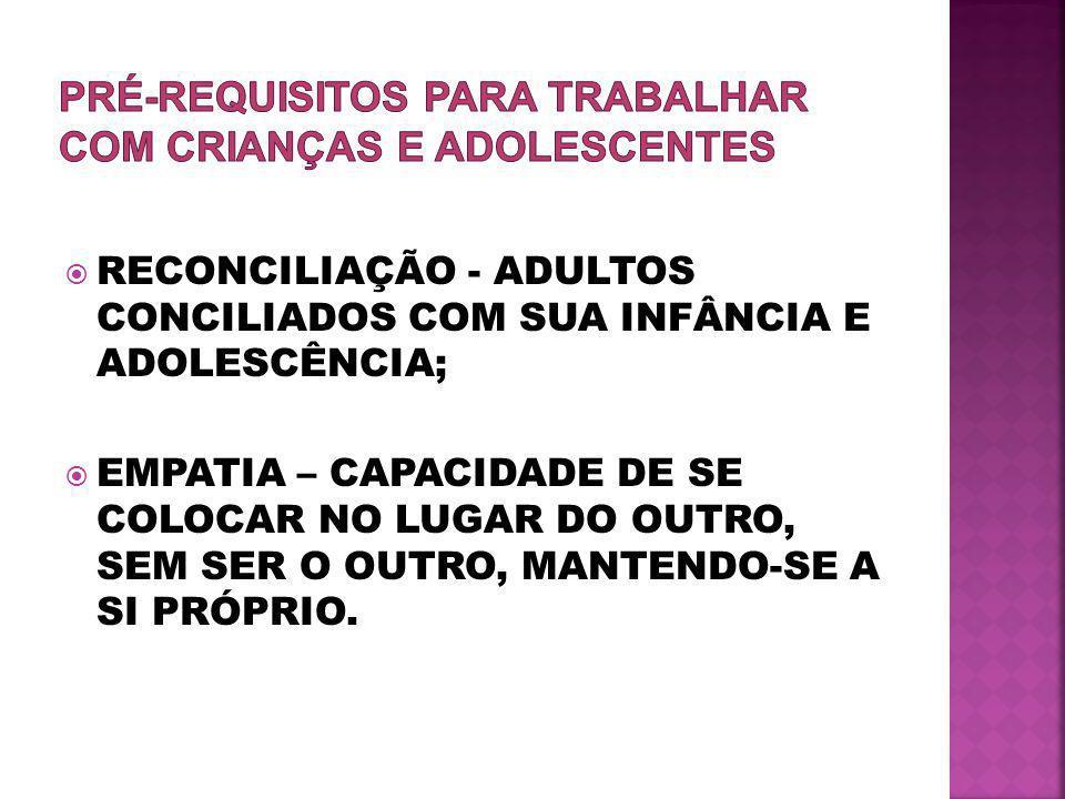  RECONCILIAÇÃO - ADULTOS CONCILIADOS COM SUA INFÂNCIA E ADOLESCÊNCIA;  EMPATIA – CAPACIDADE DE SE COLOCAR NO LUGAR DO OUTRO, SEM SER O OUTRO, MANTENDO-SE A SI PRÓPRIO.