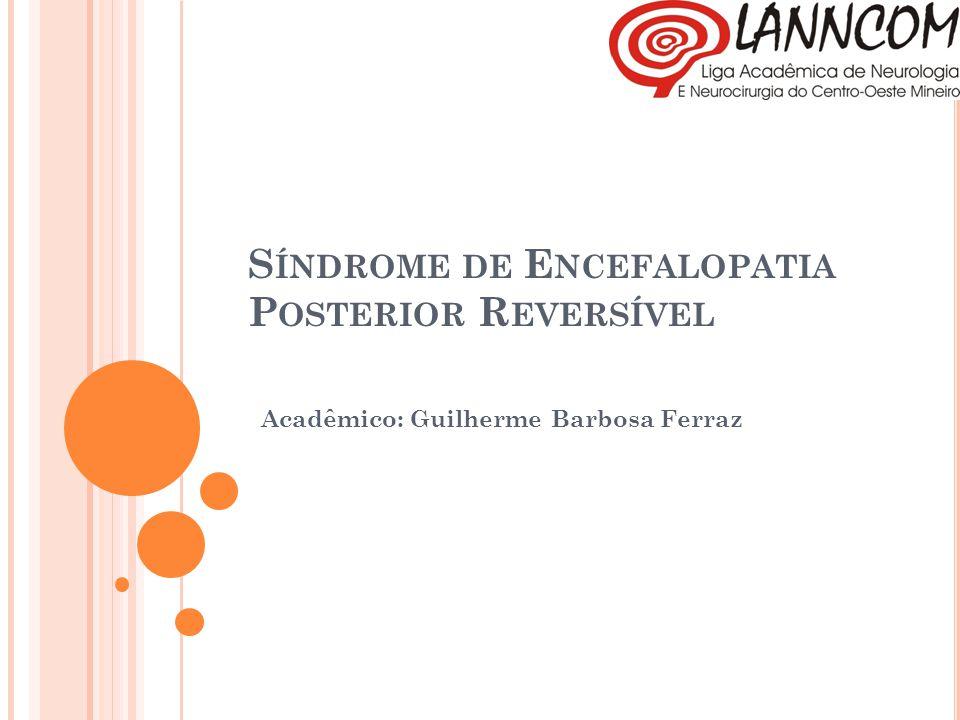 S ÍNDROME DE E NCEFALOPATIA P OSTERIOR R EVERSÍVEL Acadêmico: Guilherme Barbosa Ferraz