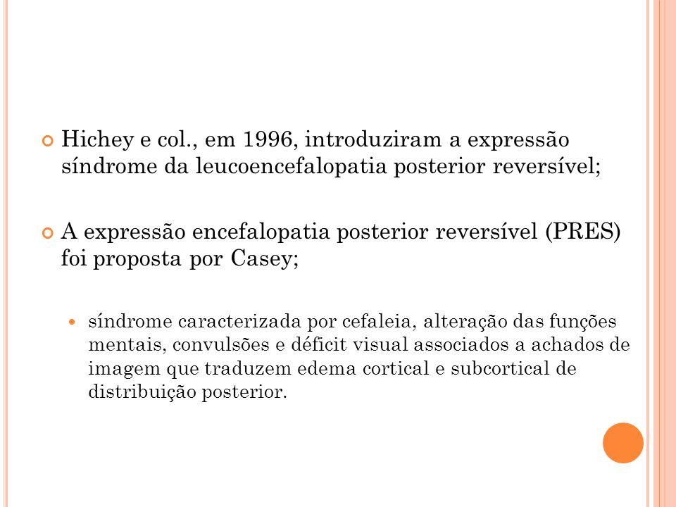Hichey e col., em 1996, introduziram a expressão síndrome da leucoencefalopatia posterior reversível; A expressão encefalopatia posterior reversível (PRES) foi proposta por Casey;  síndrome caracterizada por cefaleia, alteração das funções mentais, convulsões e déficit visual associados a achados de imagem que traduzem edema cortical e subcortical de distribuição posterior.