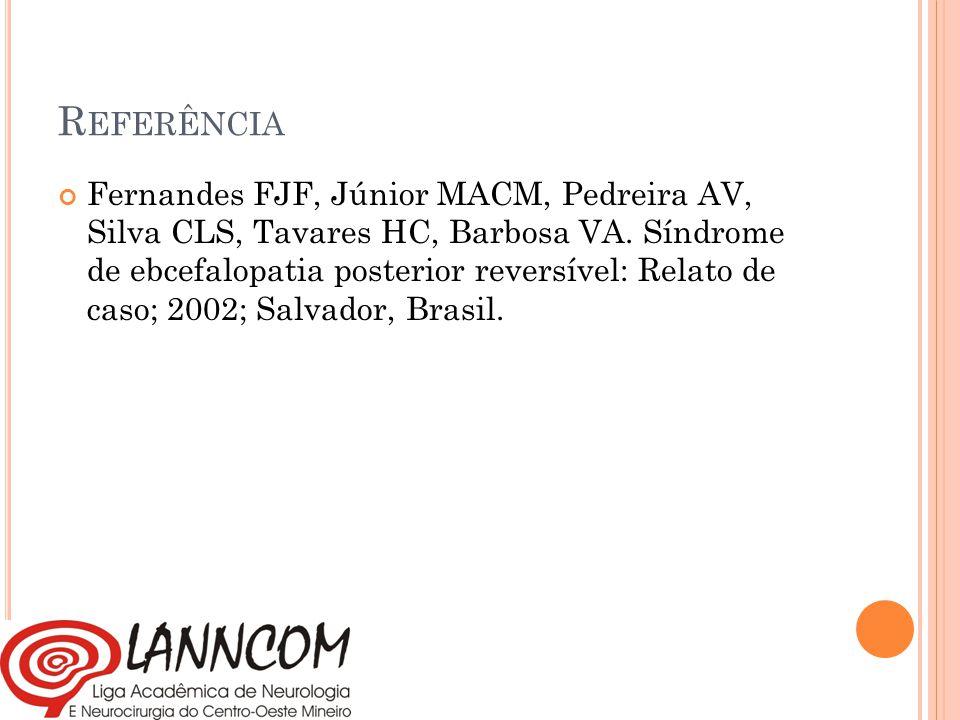 R EFERÊNCIA Fernandes FJF, Júnior MACM, Pedreira AV, Silva CLS, Tavares HC, Barbosa VA. Síndrome de ebcefalopatia posterior reversível: Relato de caso