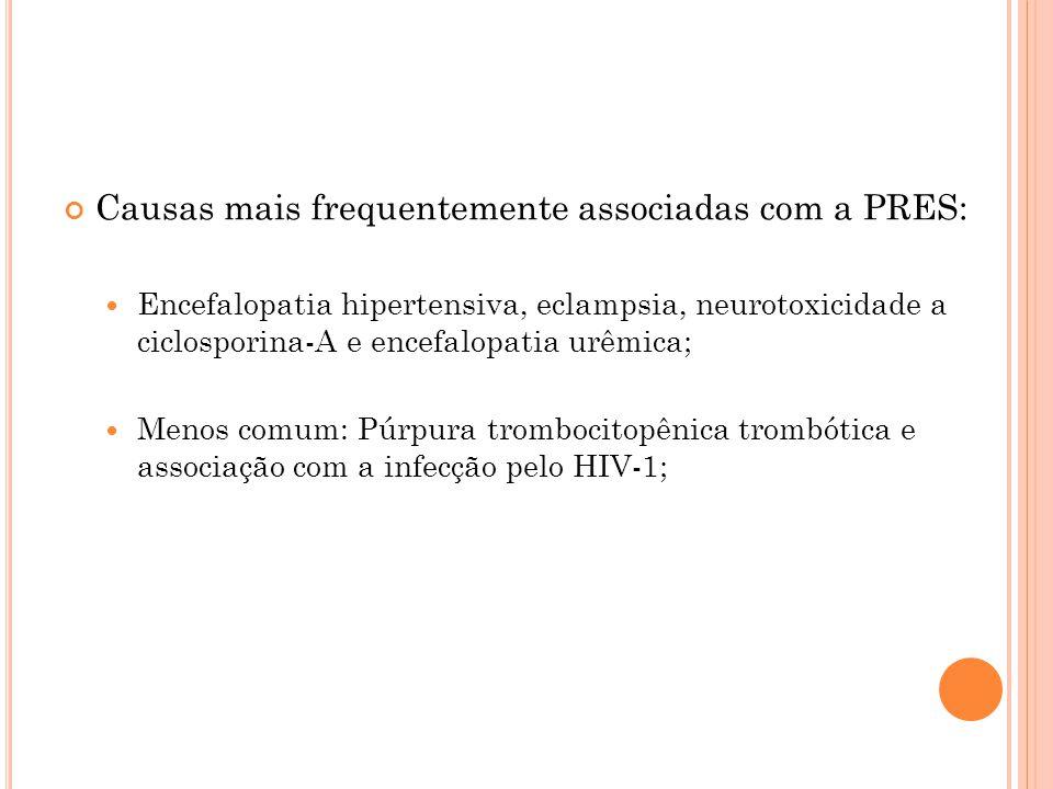 Causas mais frequentemente associadas com a PRES:  Encefalopatia hipertensiva, eclampsia, neurotoxicidade a ciclosporina-A e encefalopatia urêmica; 