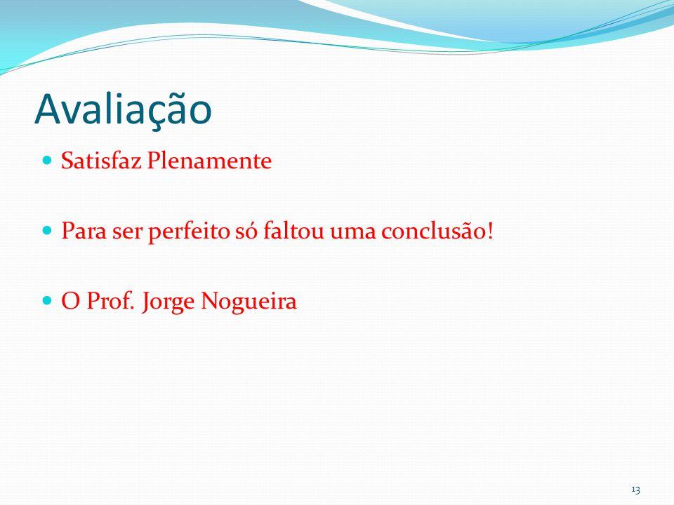 Avaliação  Satisfaz Plenamente  Para ser perfeito só faltou uma conclusão!  O Prof. Jorge Nogueira 13