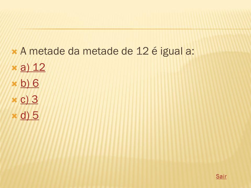  A metade da metade de 12 é igual a:  a) 12 a) 12  b) 6 b) 6  c) 3 c) 3  d) 5 d) 5 Sair