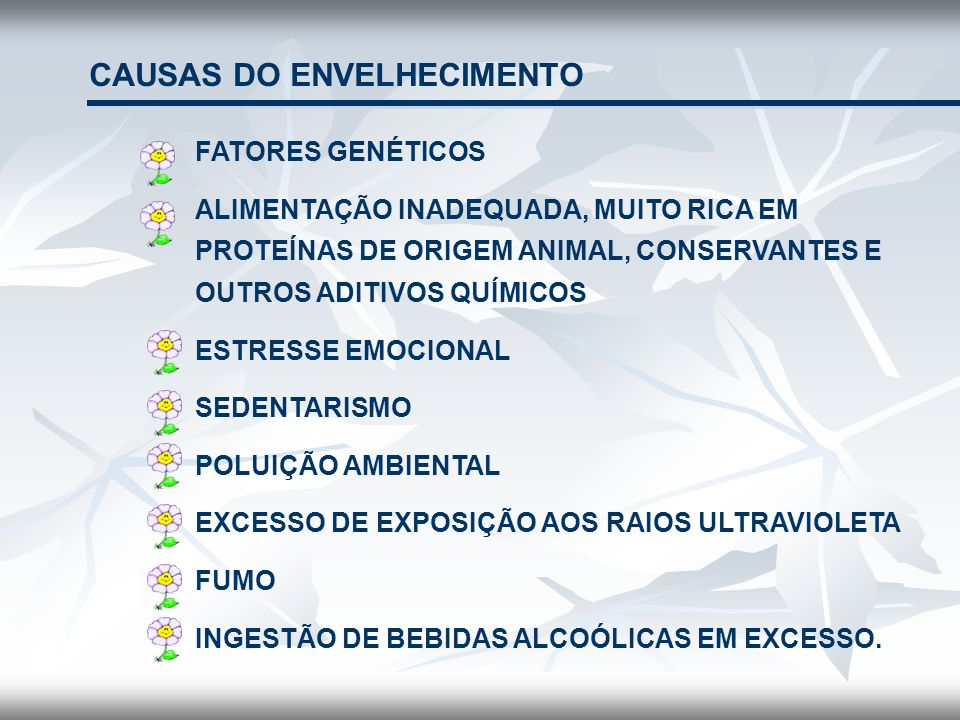 CAUSAS DO ENVELHECIMENTO FATORES GENÉTICOS ALIMENTAÇÃO INADEQUADA, MUITO RICA EM PROTEÍNAS DE ORIGEM ANIMAL, CONSERVANTES E OUTROS ADITIVOS QUÍMICOS E