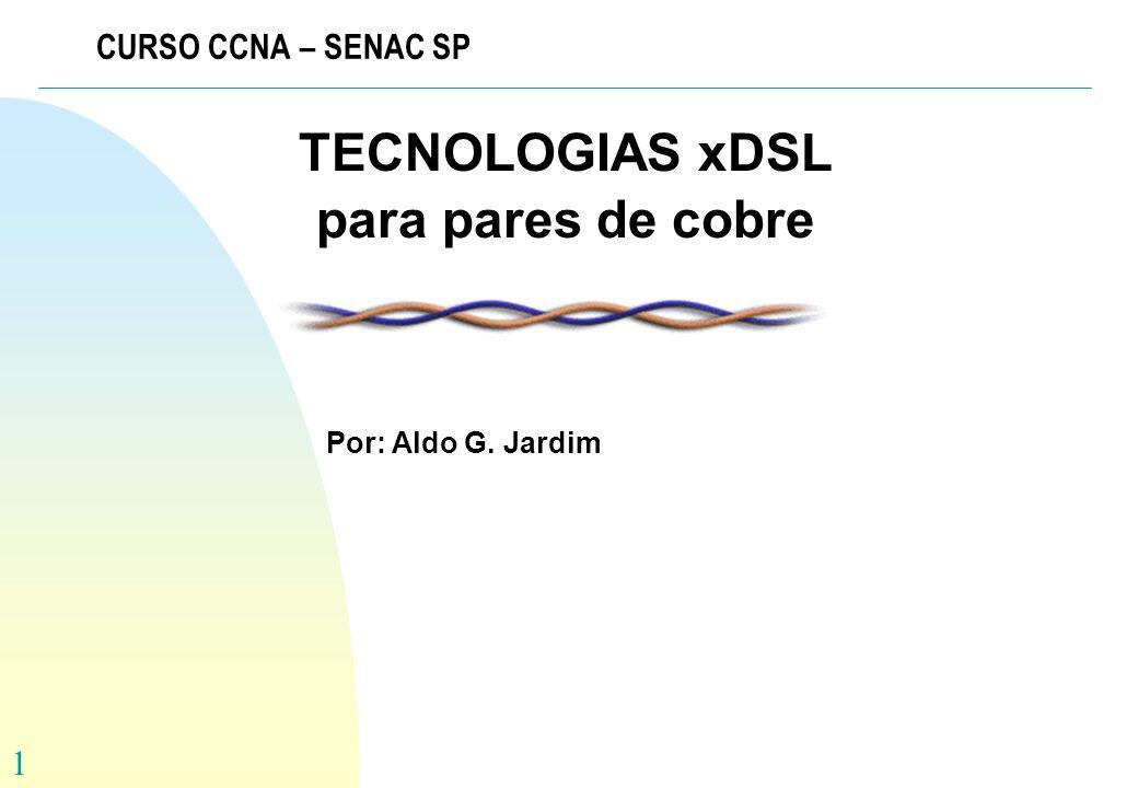 1 CURSO CCNA – SENAC SP TECNOLOGIAS xDSL para pares de cobre Por: Aldo G. Jardim