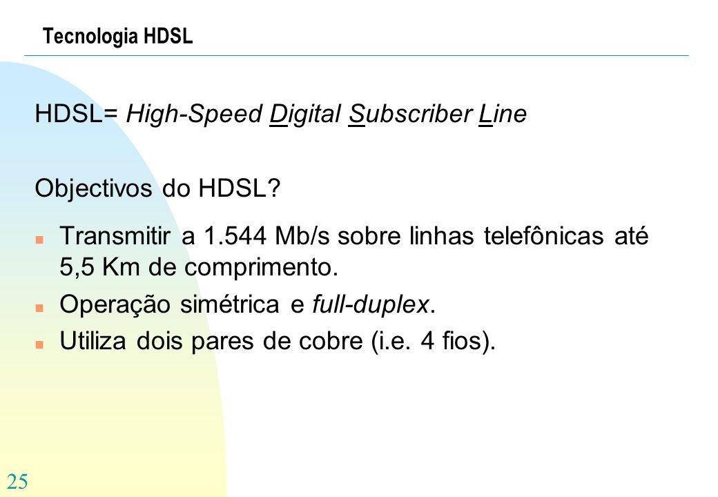 25 Tecnologia HDSL HDSL= High-Speed Digital Subscriber Line Objectivos do HDSL? n Transmitir a 1.544 Mb/s sobre linhas telefônicas até 5,5 Km de compr