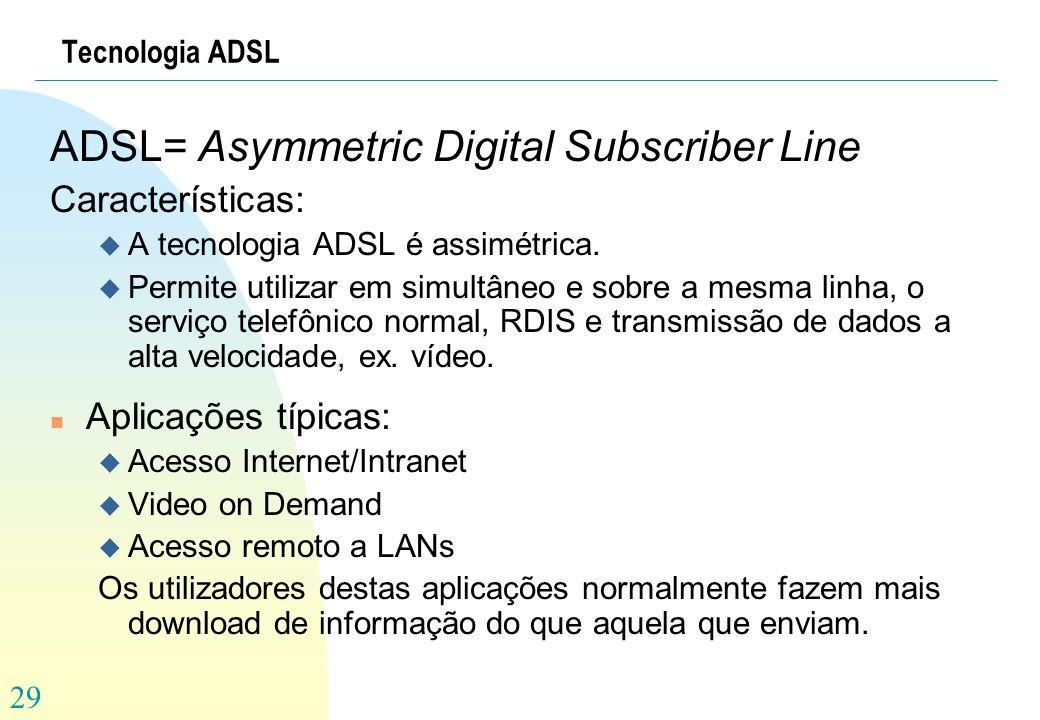 29 Tecnologia ADSL ADSL= Asymmetric Digital Subscriber Line Características: u A tecnologia ADSL é assimétrica. u Permite utilizar em simultâneo e sob