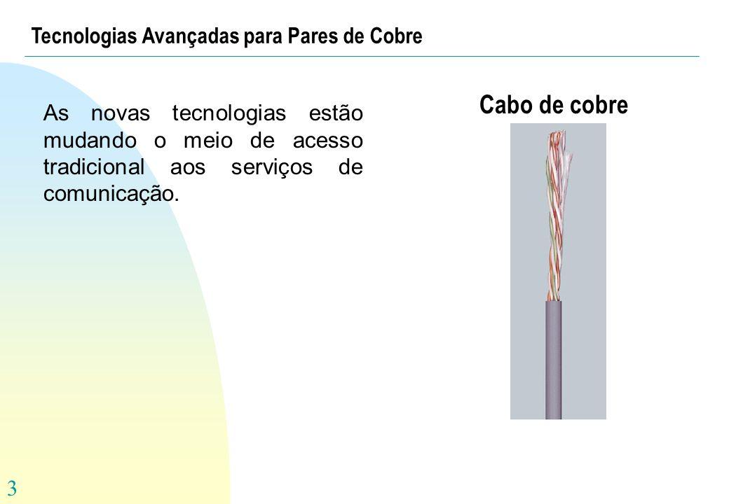 3 Tecnologias Avançadas para Pares de Cobre As novas tecnologias estão mudando o meio de acesso tradicional aos serviços de comunicação. Cabo de cobre