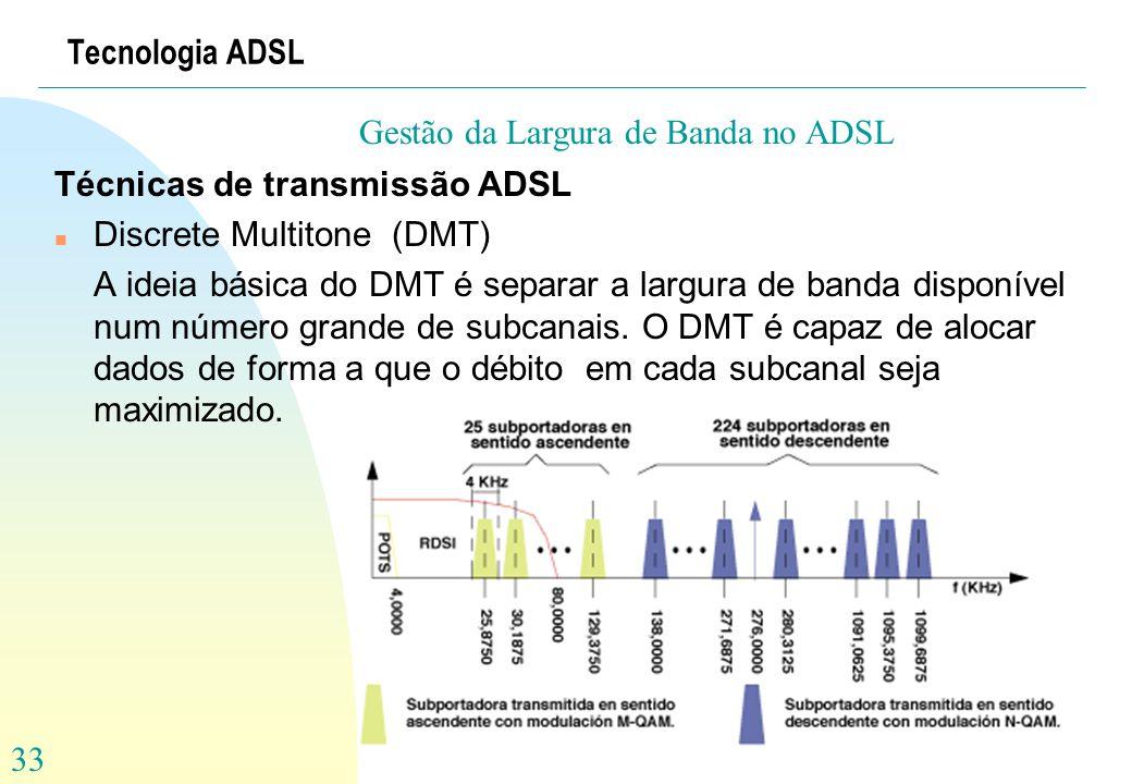 33 Tecnologia ADSL Técnicas de transmissão ADSL n Discrete Multitone (DMT) A ideia básica do DMT é separar a largura de banda disponível num número gr