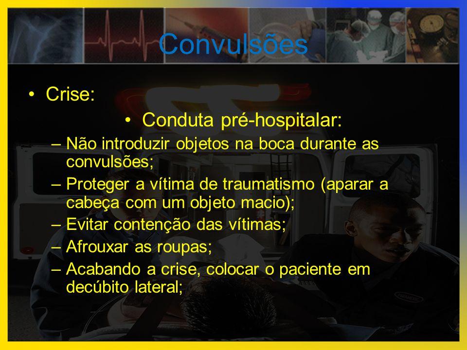 Convulsões •Crise: •Conduta pré-hospitalar: –Não introduzir objetos na boca durante as convulsões; –Proteger a vítima de traumatismo (aparar a cabeça
