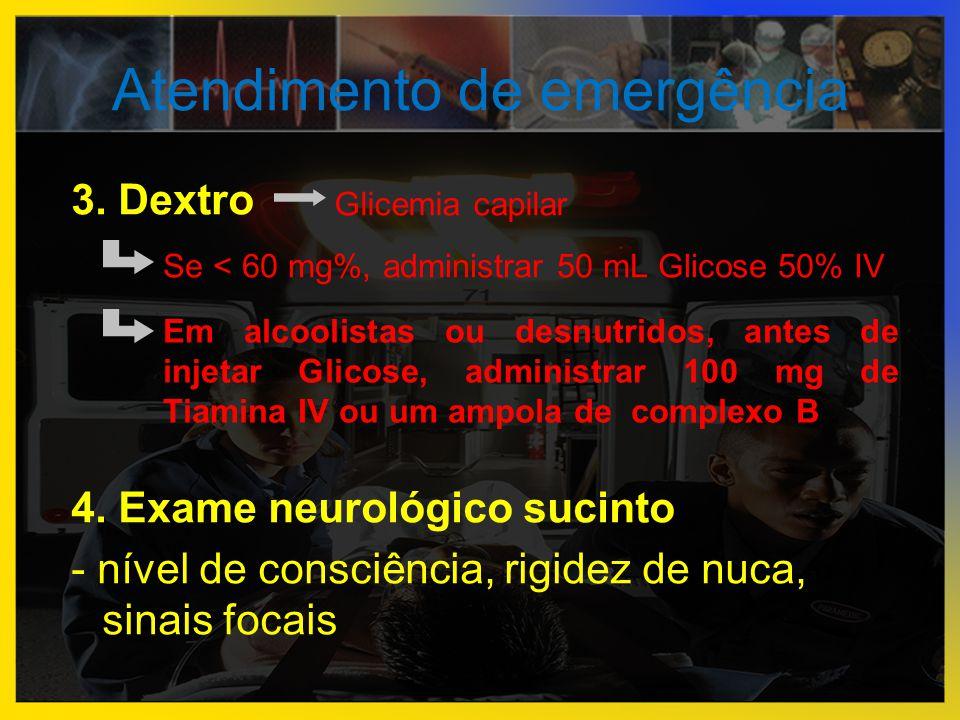 Atendimento de emergência 3. Dextro 4. Exame neurológico sucinto - nível de consciência, rigidez de nuca, sinais focais Glicemia capilar Se < 60 mg%,