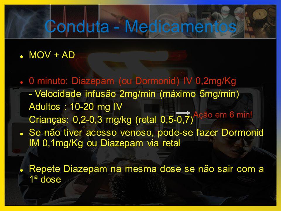 Conduta - Medicamentos  MOV + AD  0 minuto: Diazepam (ou Dormonid) IV 0,2mg/Kg - Velocidade infusão 2mg/min (máximo 5mg/min) Adultos : 10-20 mg IV C