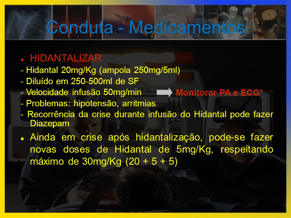 Conduta - Medicamentos  HIDANTALIZAR - Hidantal 20mg/Kg (ampola 250mg/5ml) - Diluído em 250-500ml de SF - Velocidade infusão 50mg/min - Problemas: hi