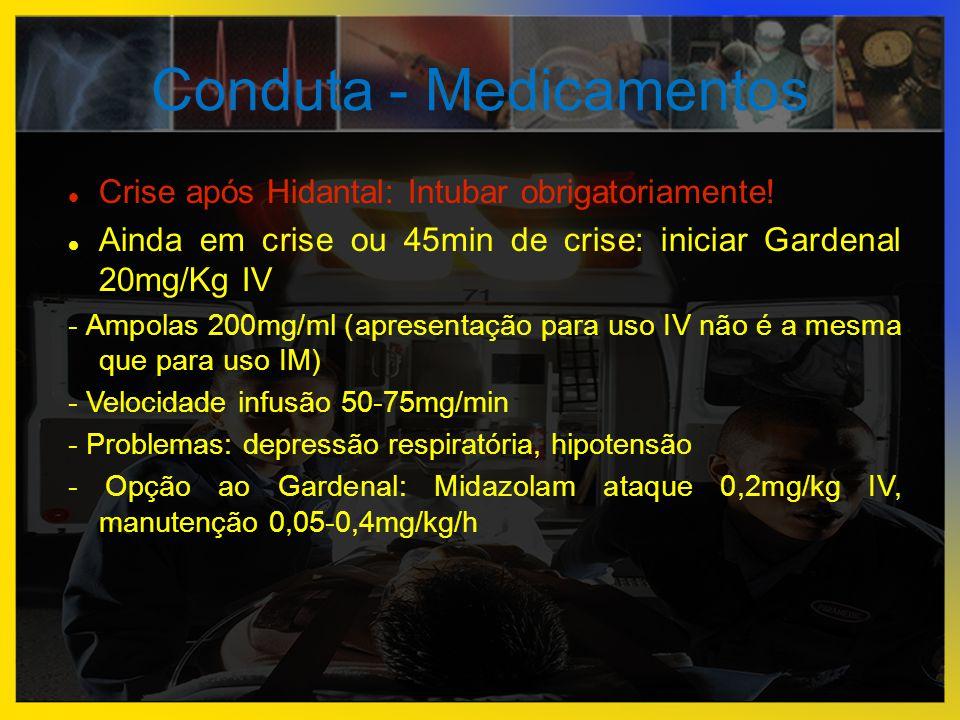 Conduta - Medicamentos  Crise após Hidantal: Intubar obrigatoriamente!  Ainda em crise ou 45min de crise: iniciar Gardenal 20mg/Kg IV - Ampolas 200m