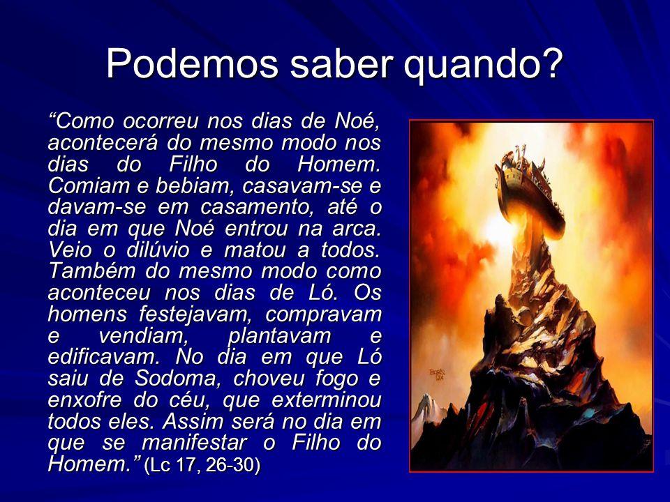 """Podemos saber quando? """"Como ocorreu nos dias de Noé, acontecerá do mesmo modo nos dias do Filho do Homem. Comiam e bebiam, casavam-se e davam-se em ca"""