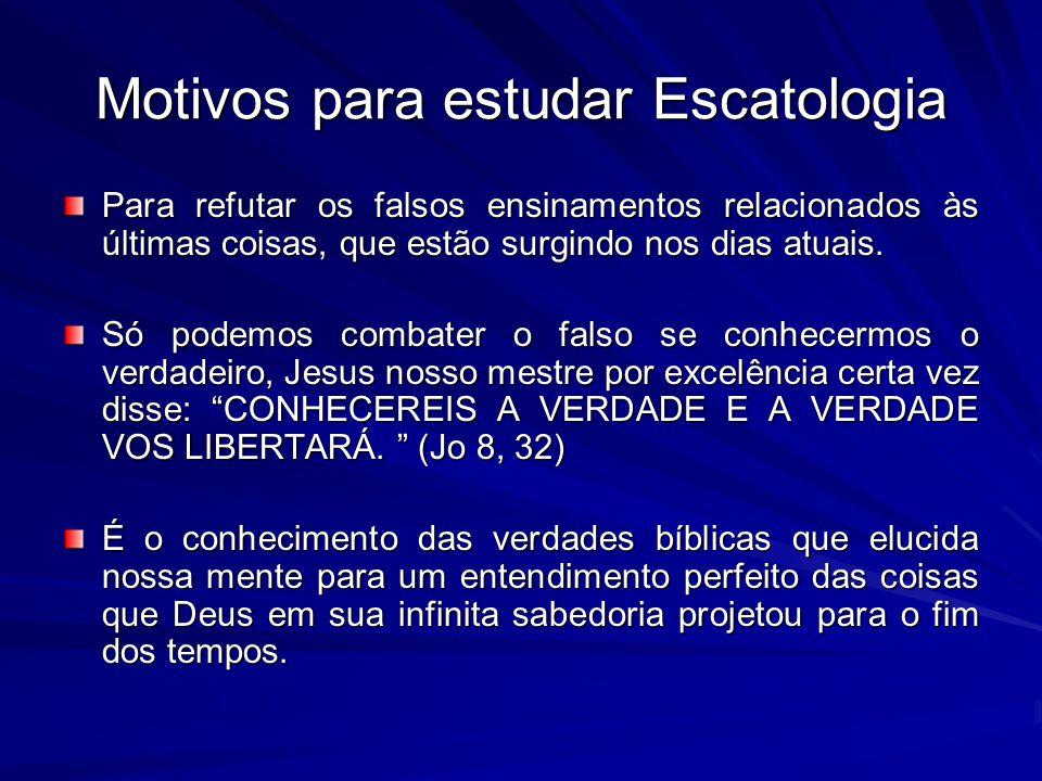 Motivos para estudar Escatologia Para refutar os falsos ensinamentos relacionados às últimas coisas, que estão surgindo nos dias atuais. Só podemos co