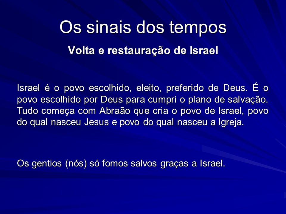 Os sinais dos tempos Volta e restauração de Israel Israel é o povo escolhido, eleito, preferido de Deus. É o povo escolhido por Deus para cumpri o pla