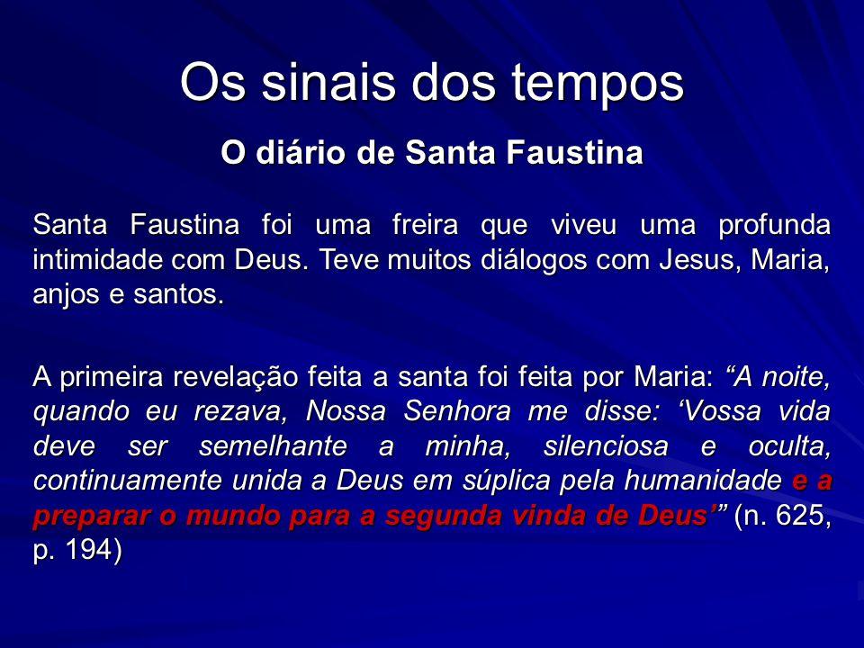 Os sinais dos tempos O diário de Santa Faustina Santa Faustina foi uma freira que viveu uma profunda intimidade com Deus. Teve muitos diálogos com Jes