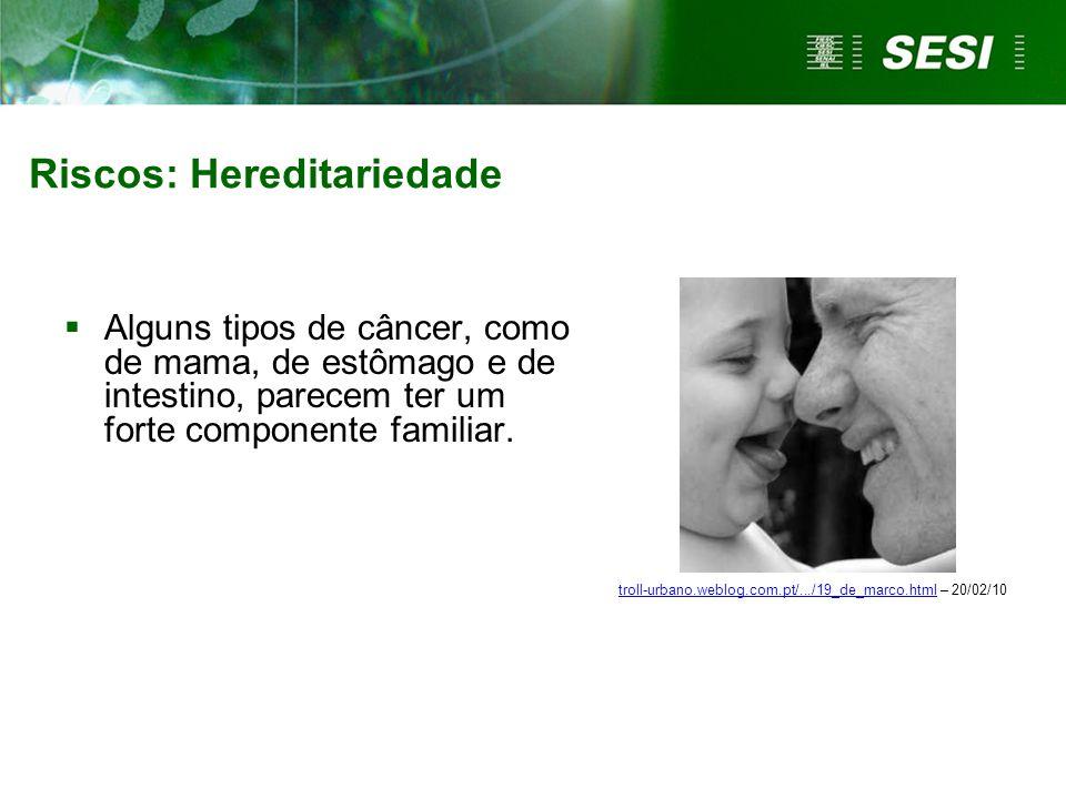 Riscos: Hereditariedade  Alguns tipos de câncer, como de mama, de estômago e de intestino, parecem ter um forte componente familiar. troll-urbano.web