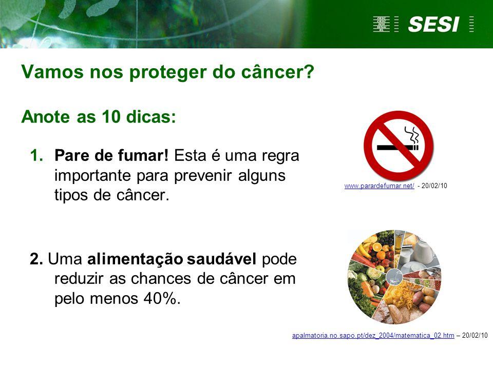 Vamos nos proteger do câncer? Anote as 10 dicas: 1.Pare de fumar! Esta é uma regra importante para prevenir alguns tipos de câncer. 2. Uma alimentação