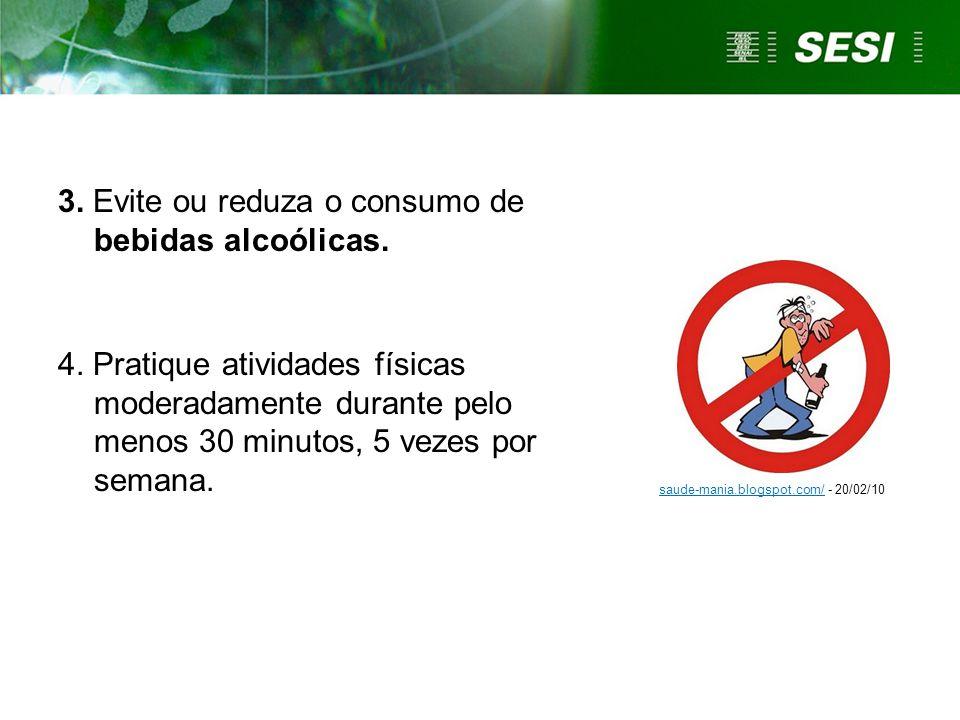 3. Evite ou reduza o consumo de bebidas alcoólicas. 4. Pratique atividades físicas moderadamente durante pelo menos 30 minutos, 5 vezes por semana. sa